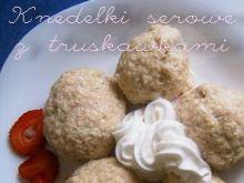 Knedelki serowe z truskawkami:)